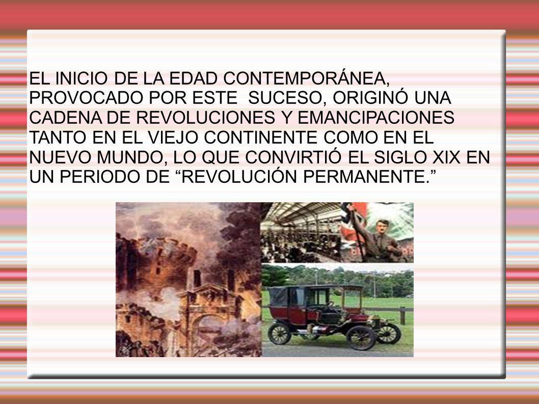EL INICIO DE LA EDAD CONTEMPORÁNEA, PROVOCADO POR ESTE SUCESO, ORIGINÓ UNA CADENA DE REVOLUCIONES Y EMANCIPACIONES TANTO EN EL VIEJO CONTINENTE COMO EN EL NUEVO MUNDO, LO QUE CONVIRTIÓ EL SIGLO XIX EN UN PERIODO DE REVOLUCIÓN PERMANENTE.