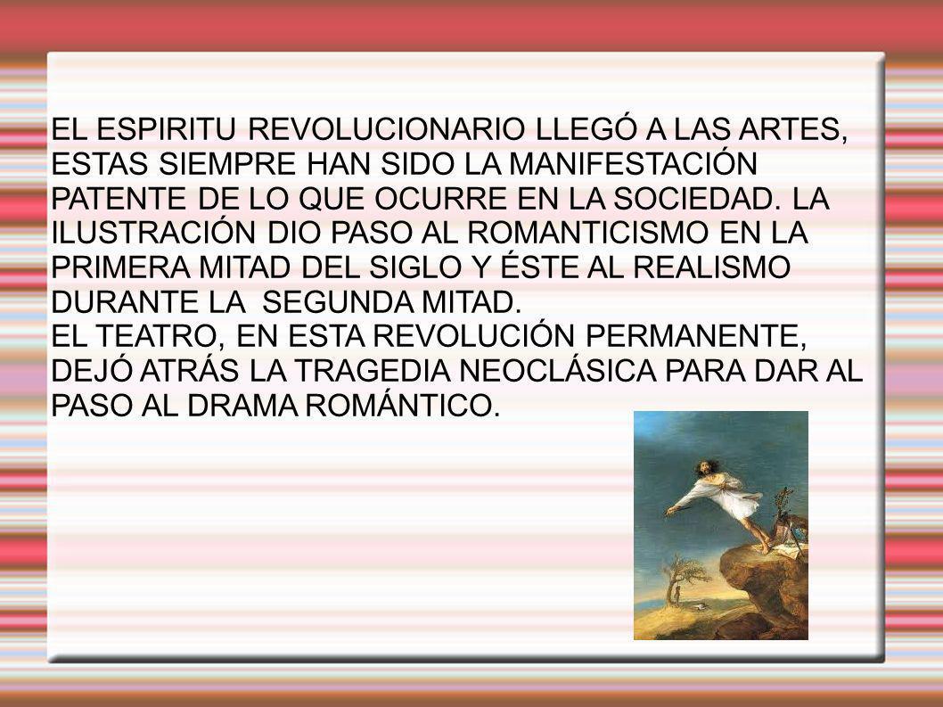 EL ESPIRITU REVOLUCIONARIO LLEGÓ A LAS ARTES, ESTAS SIEMPRE HAN SIDO LA MANIFESTACIÓN PATENTE DE LO QUE OCURRE EN LA SOCIEDAD. LA ILUSTRACIÓN DIO PASO AL ROMANTICISMO EN LA PRIMERA MITAD DEL SIGLO Y ÉSTE AL REALISMO DURANTE LA SEGUNDA MITAD.