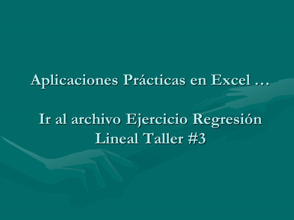 Aplicaciones Prácticas en Excel … Ir al archivo Ejercicio Regresión Lineal Taller #3