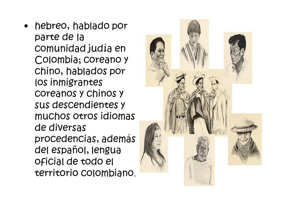 hebreo, hablado por parte de la comunidad judía en Colombia; coreano y chino, hablados por los inmigrantes coreanos y chinos y sus descendientes y muchos otros idiomas de diversas procedencias, además del español, lengua oficial de todo el territorio colombiano.