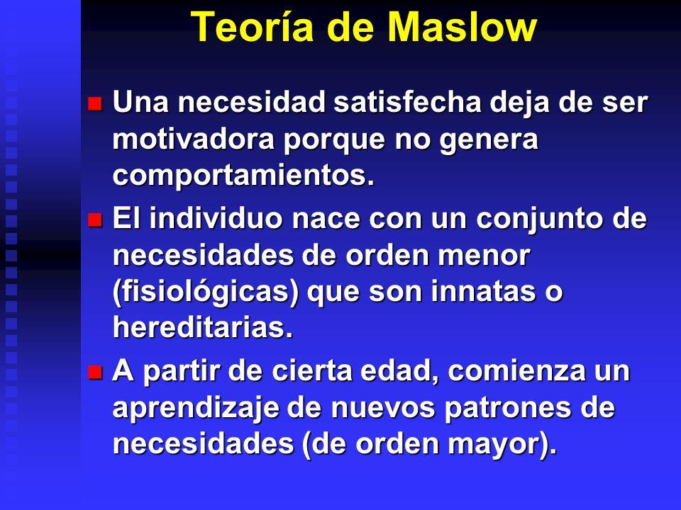 Teoría de Maslow Una necesidad satisfecha deja de ser motivadora porque no genera comportamientos.