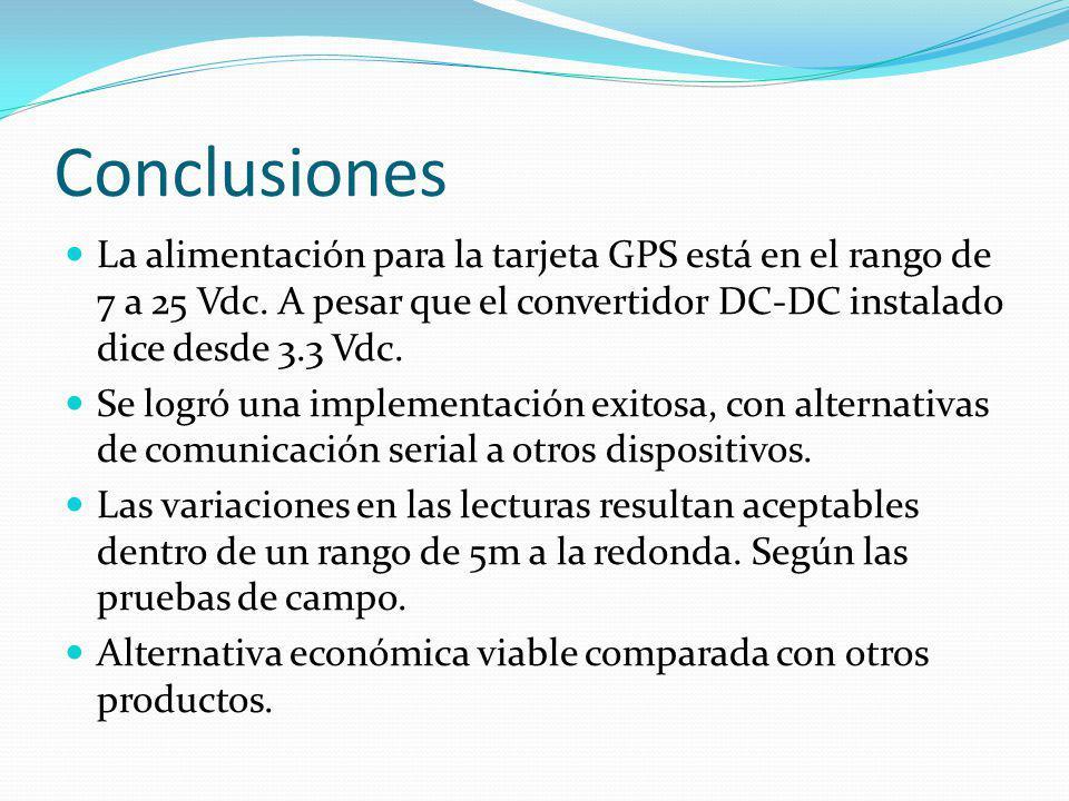 Conclusiones La alimentación para la tarjeta GPS está en el rango de 7 a 25 Vdc. A pesar que el convertidor DC-DC instalado dice desde 3.3 Vdc.