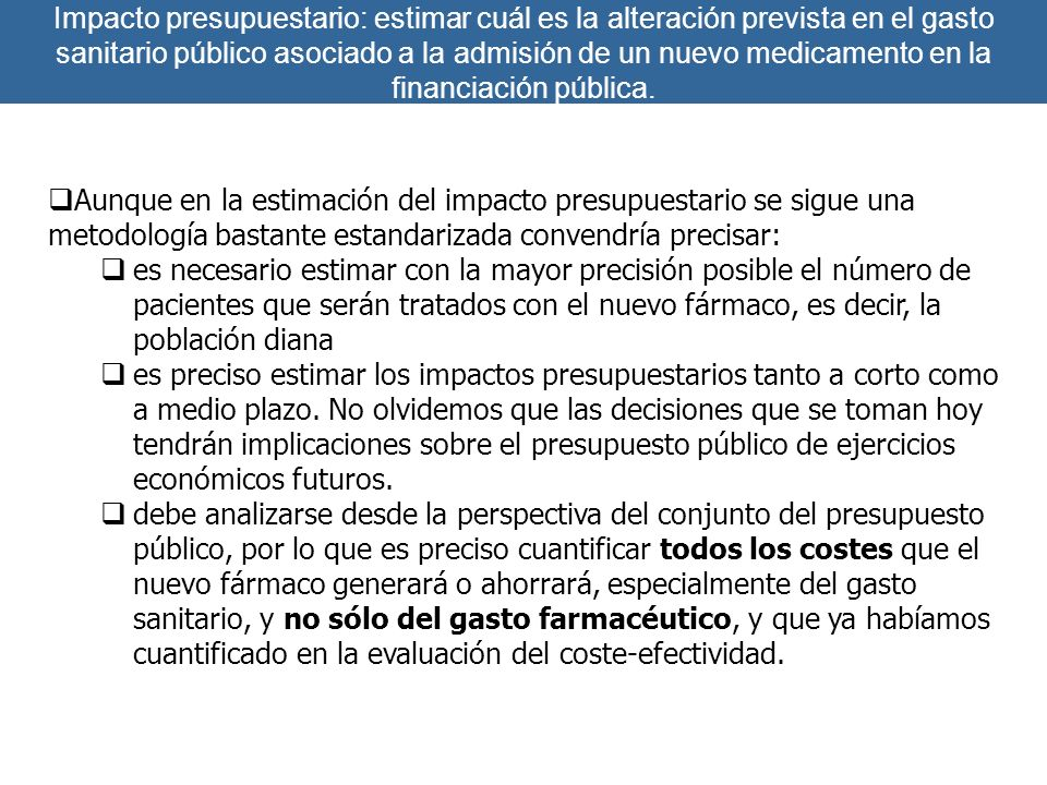 Impacto presupuestario: estimar cuál es la alteración prevista en el gasto sanitario público asociado a la admisión de un nuevo medicamento en la financiación pública.