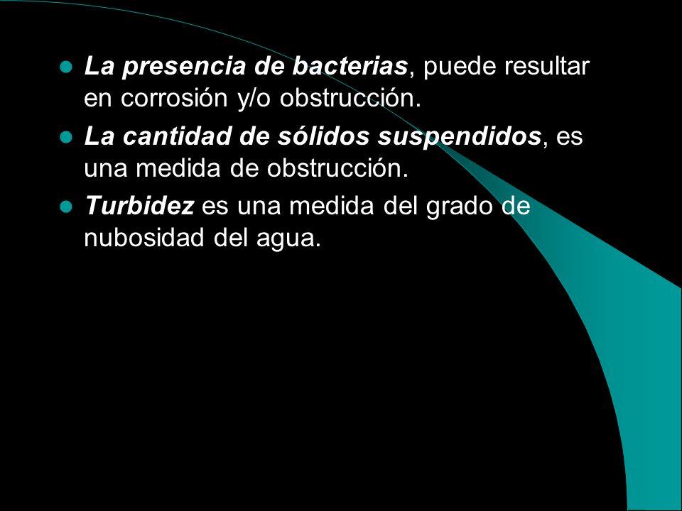 La presencia de bacterias, puede resultar en corrosión y/o obstrucción.