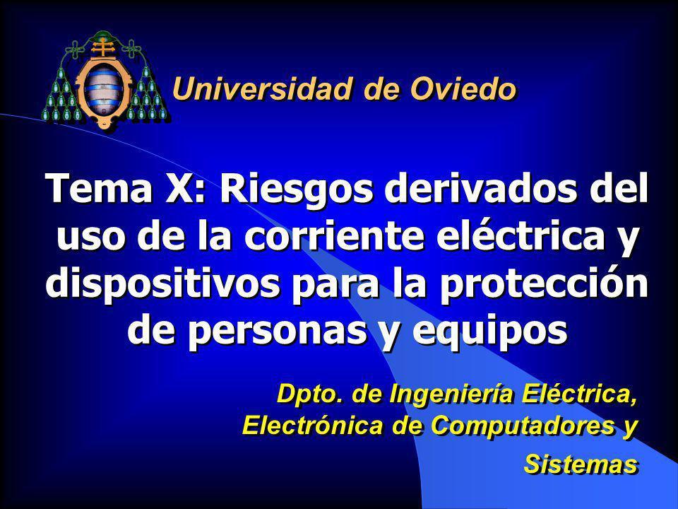 Universidad de Oviedo Tema X: Riesgos derivados del uso de la corriente eléctrica y dispositivos para la protección de personas y equipos.