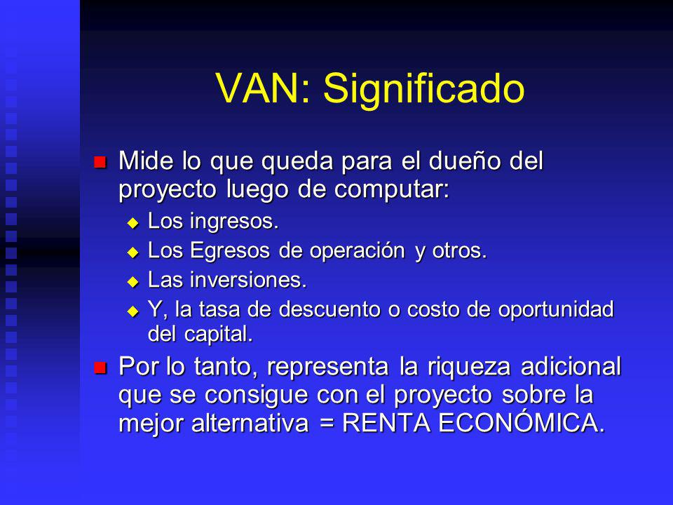 VAN: Significado Mide lo que queda para el dueño del proyecto luego de computar: Los ingresos. Los Egresos de operación y otros.