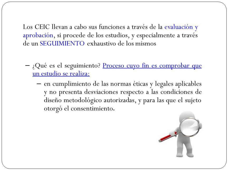 Los CEIC llevan a cabo sus funciones a través de la evaluación y aprobación, si procede de los estudios, y especialmente a través de un SEGUIMIENTO exhaustivo de los mismos