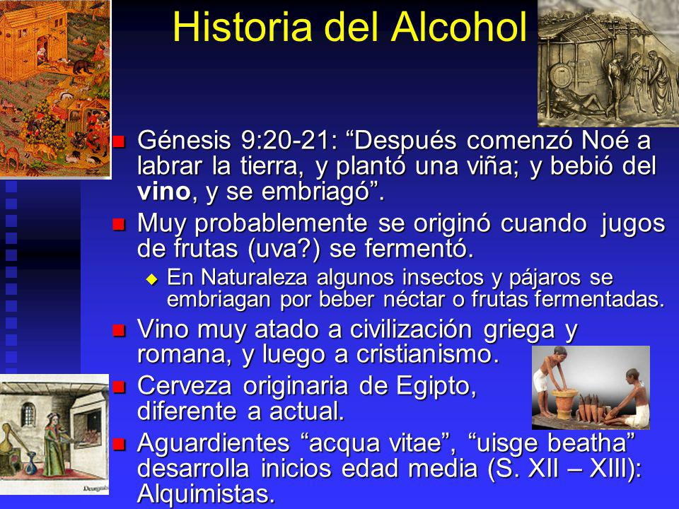 Historia del Alcohol Génesis 9:20-21: Después comenzó Noé a labrar la tierra, y plantó una viña; y bebió del vino, y se embriagó .