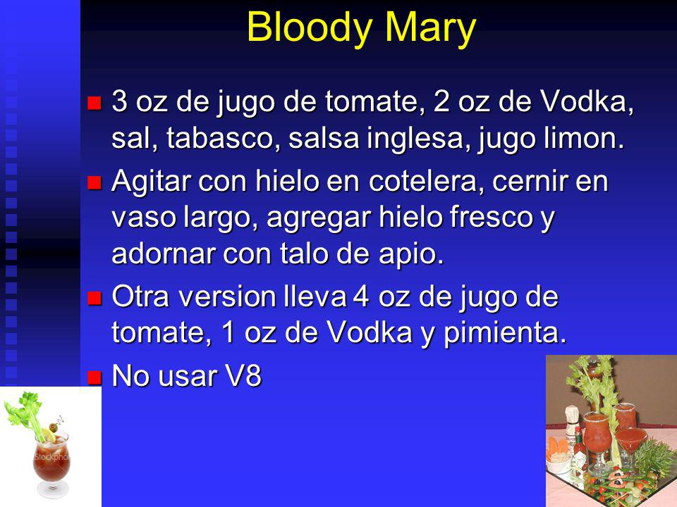 Bloody Mary 3 oz de jugo de tomate, 2 oz de Vodka, sal, tabasco, salsa inglesa, jugo limon.
