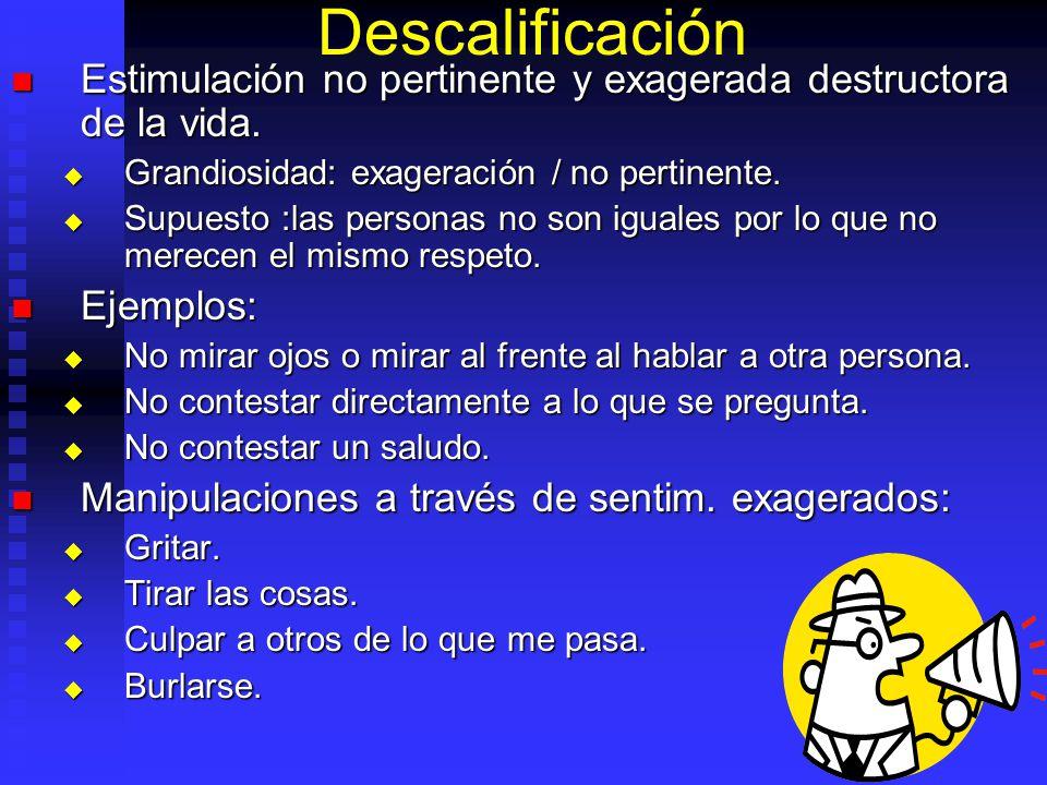 Descalificación Estimulación no pertinente y exagerada destructora de la vida. Grandiosidad: exageración / no pertinente.