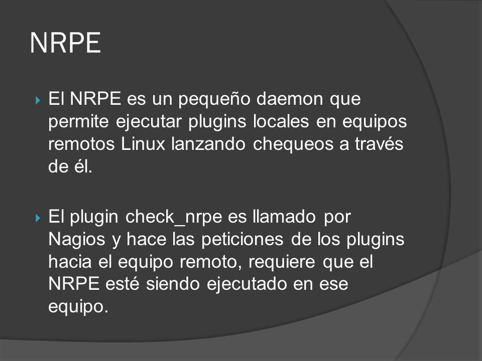 NRPE El NRPE es un pequeño daemon que permite ejecutar plugins locales en equipos remotos Linux lanzando chequeos a través de él.
