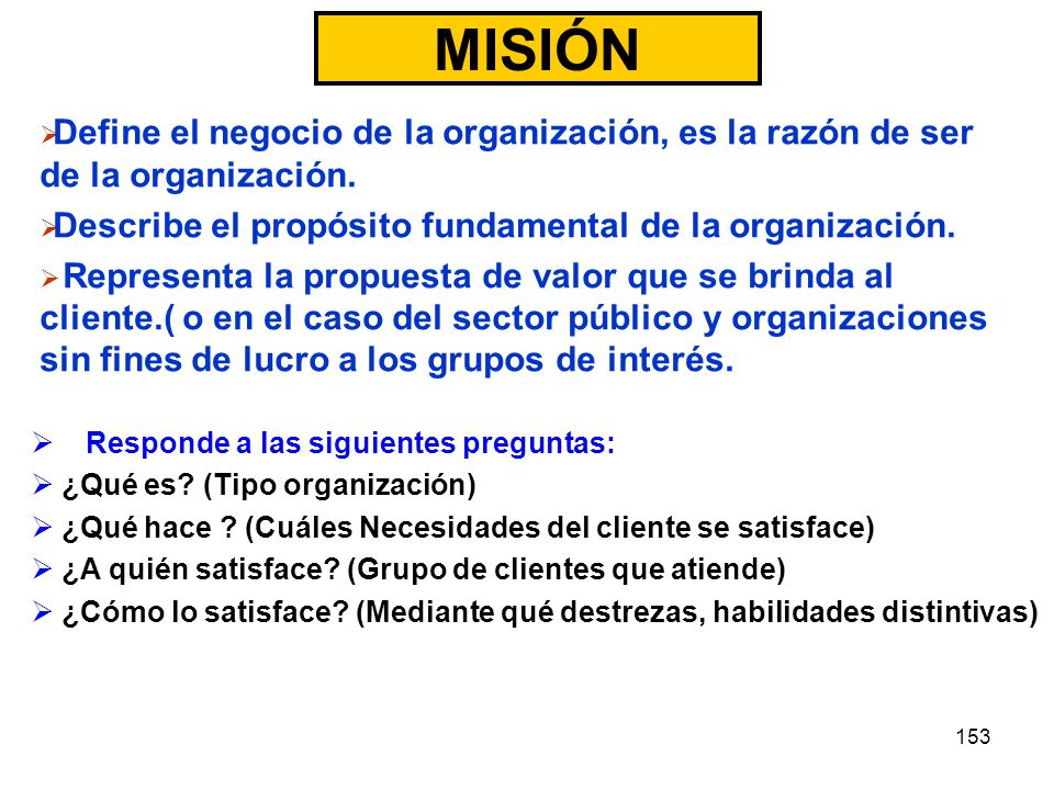 MISIÓN Define el negocio de la organización, es la razón de ser de la organización. Describe el propósito fundamental de la organización.