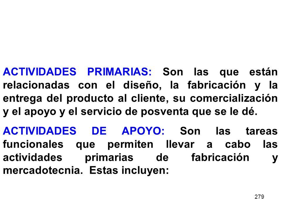 ACTIVIDADES PRIMARIAS: Son las que están relacionadas con el diseño, la fabricación y la entrega del producto al cliente, su comercialización y el apoyo y el servicio de posventa que se le dé.