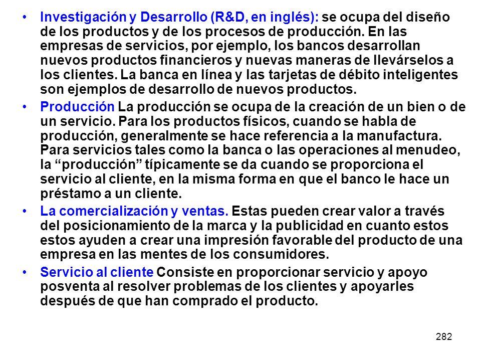 Investigación y Desarrollo (R&D, en inglés): se ocupa del diseño de los productos y de los procesos de producción. En las empresas de servicios, por ejemplo, los bancos desarrollan nuevos productos financieros y nuevas maneras de llevárselos a los clientes. La banca en línea y las tarjetas de débito inteligentes son ejemplos de desarrollo de nuevos productos.