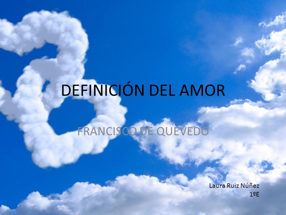 DEFINICIÓN DEL AMOR FRANCISCO DE QUEVEDO Laura Ruiz Núñez 1ºE