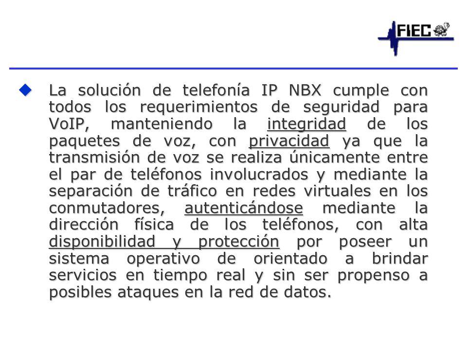 La solución de telefonía IP NBX cumple con todos los requerimientos de seguridad para VoIP, manteniendo la integridad de los paquetes de voz, con privacidad ya que la transmisión de voz se realiza únicamente entre el par de teléfonos involucrados y mediante la separación de tráfico en redes virtuales en los conmutadores, autenticándose mediante la dirección física de los teléfonos, con alta disponibilidad y protección por poseer un sistema operativo de orientado a brindar servicios en tiempo real y sin ser propenso a posibles ataques en la red de datos.