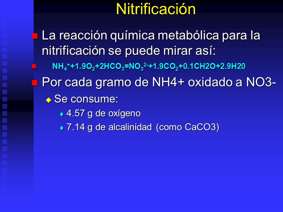 Nitrificación La reacción química metabólica para la nitrificación se puede mirar así: NH4++1.9O2+2HCO3=NO32-+1.9CO2+0.1CH2O+2.9H20.