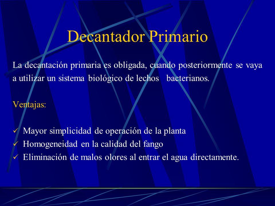 Decantador Primario La decantación primaria es obligada, cuando posteriormente se vaya. a utilizar un sistema biológico de lechos bacterianos.