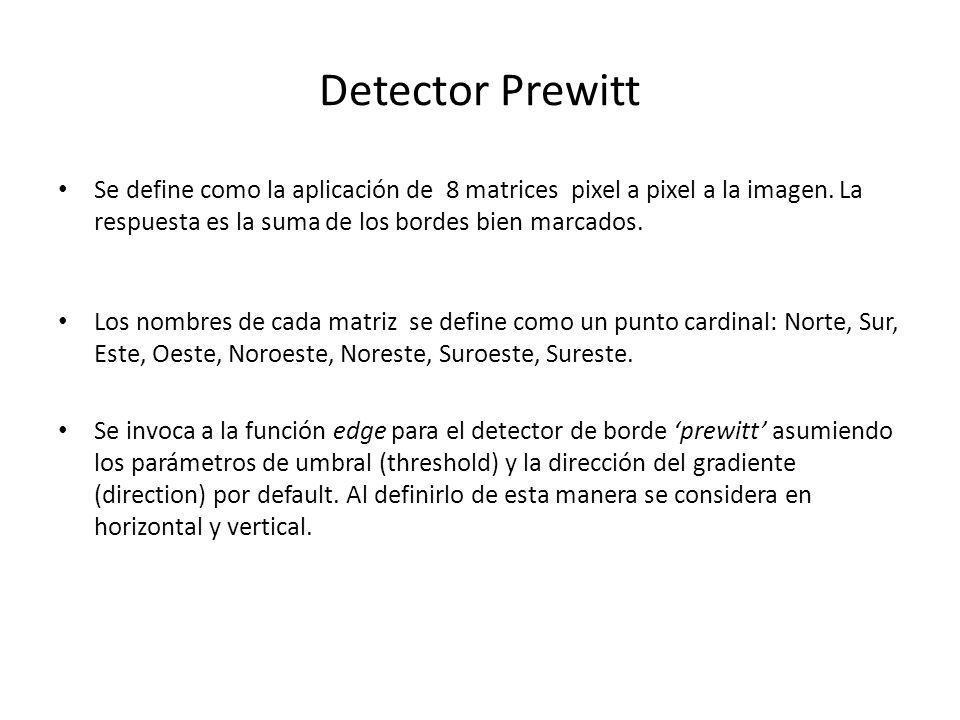 Detector Prewitt Se define como la aplicación de 8 matrices pixel a pixel a la imagen. La respuesta es la suma de los bordes bien marcados.