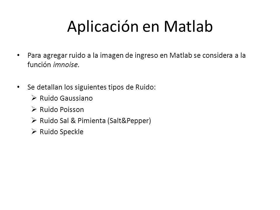 Aplicación en Matlab Para agregar ruido a la imagen de ingreso en Matlab se considera a la función imnoise.