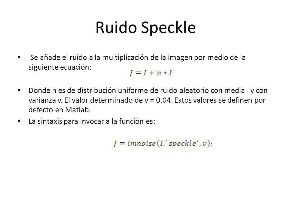 Ruido Speckle Se añade el ruido a la multiplicación de la imagen por medio de la siguiente ecuación: