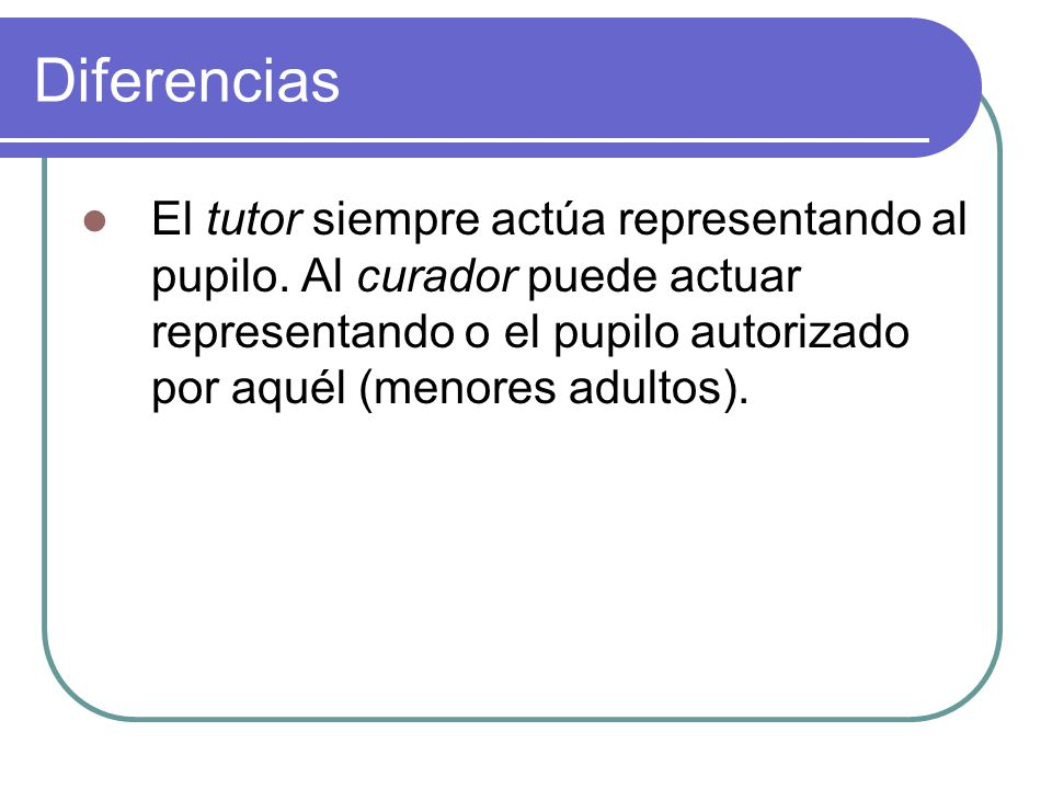 Diferencias El tutor siempre actúa representando al pupilo.