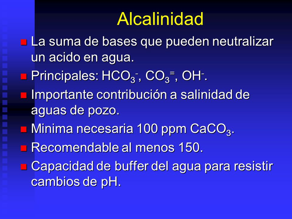 Alcalinidad La suma de bases que pueden neutralizar un acido en agua.