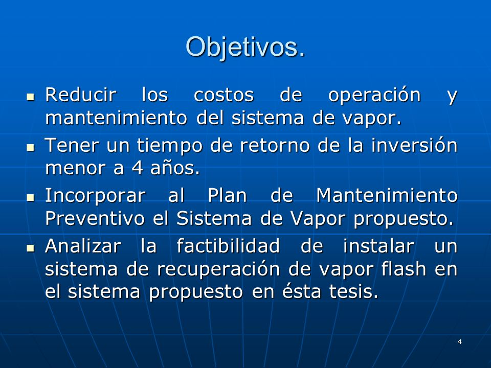 Objetivos. Reducir los costos de operación y mantenimiento del sistema de vapor. Tener un tiempo de retorno de la inversión menor a 4 años.