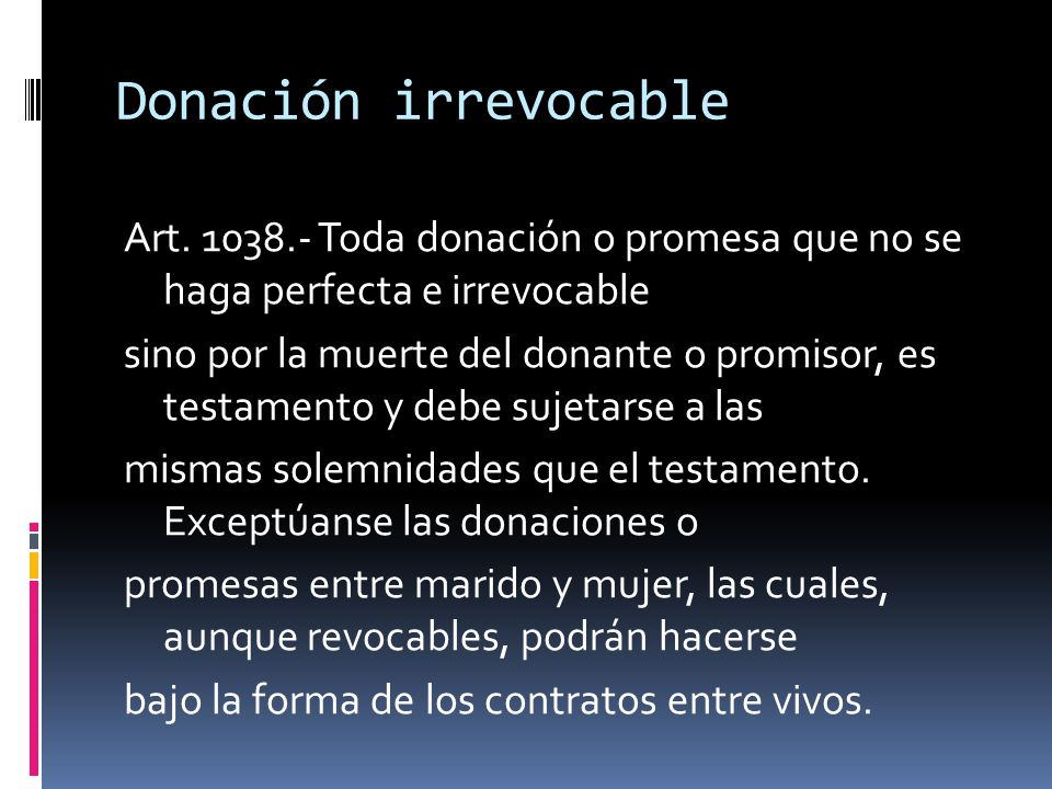 Donación irrevocable Art. 1038.- Toda donación o promesa que no se haga perfecta e irrevocable.
