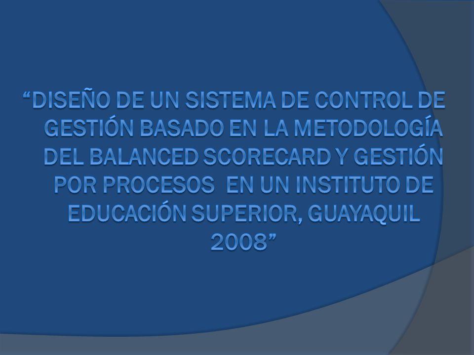DISEÑO DE UN SISTEMA DE CONTROL DE GESTIÓN BASADO EN LA METODOLOGÍA DEL BALANCED SCORECARD Y GESTIÓN POR PROCESOS EN UN INSTITUTO DE EDUCACIÓN SUPERIOR, GUAYAQUIL 2008