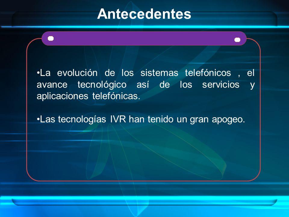 Antecedentes La evolución de los sistemas telefónicos , el avance tecnológico así de los servicios y aplicaciones telefónicas.