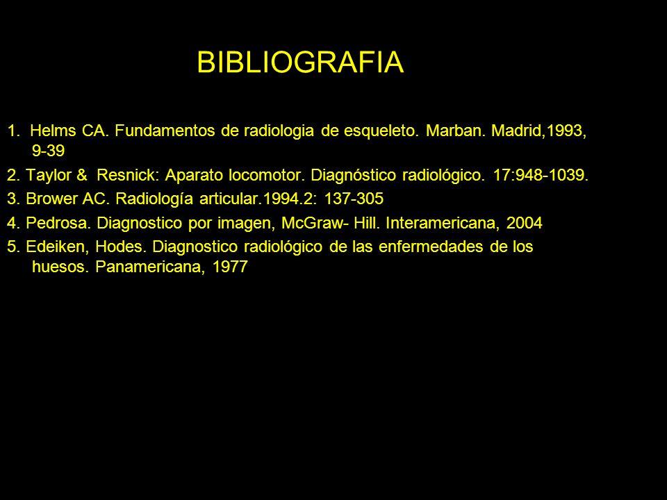 BIBLIOGRAFIA 1. Helms CA. Fundamentos de radiologia de esqueleto. Marban. Madrid,1993, 9-39.