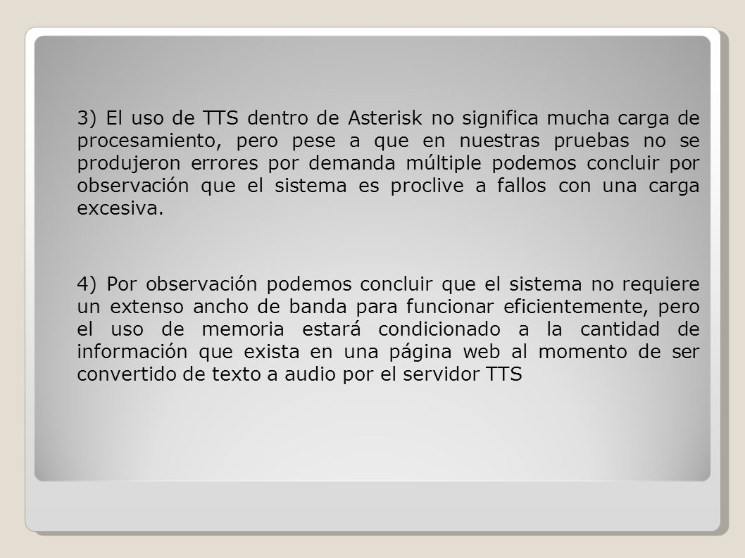 3) El uso de TTS dentro de Asterisk no significa mucha carga de procesamiento, pero pese a que en nuestras pruebas no se produjeron errores por demanda múltiple podemos concluir por observación que el sistema es proclive a fallos con una carga excesiva.
