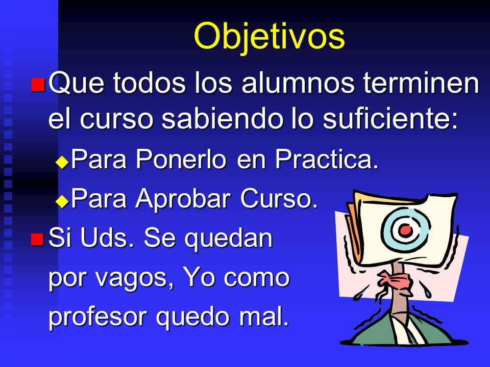 Objetivos Que todos los alumnos terminen el curso sabiendo lo suficiente: Para Ponerlo en Practica.