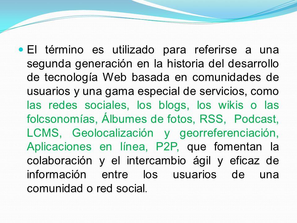 El término es utilizado para referirse a una segunda generación en la historia del desarrollo de tecnología Web basada en comunidades de usuarios y una gama especial de servicios, como las redes sociales, los blogs, los wikis o las folcsonomías, Álbumes de fotos, RSS, Podcast, LCMS, Geolocalización y georreferenciación, Aplicaciones en línea, P2P, que fomentan la colaboración y el intercambio ágil y eficaz de información entre los usuarios de una comunidad o red social.