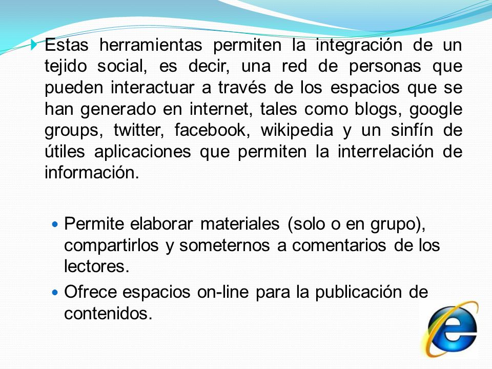 Estas herramientas permiten la integración de un tejido social, es decir, una red de personas que pueden interactuar a través de los espacios que se han generado en internet, tales como blogs, google groups, twitter, facebook, wikipedia y un sinfín de útiles aplicaciones que permiten la interrelación de información.