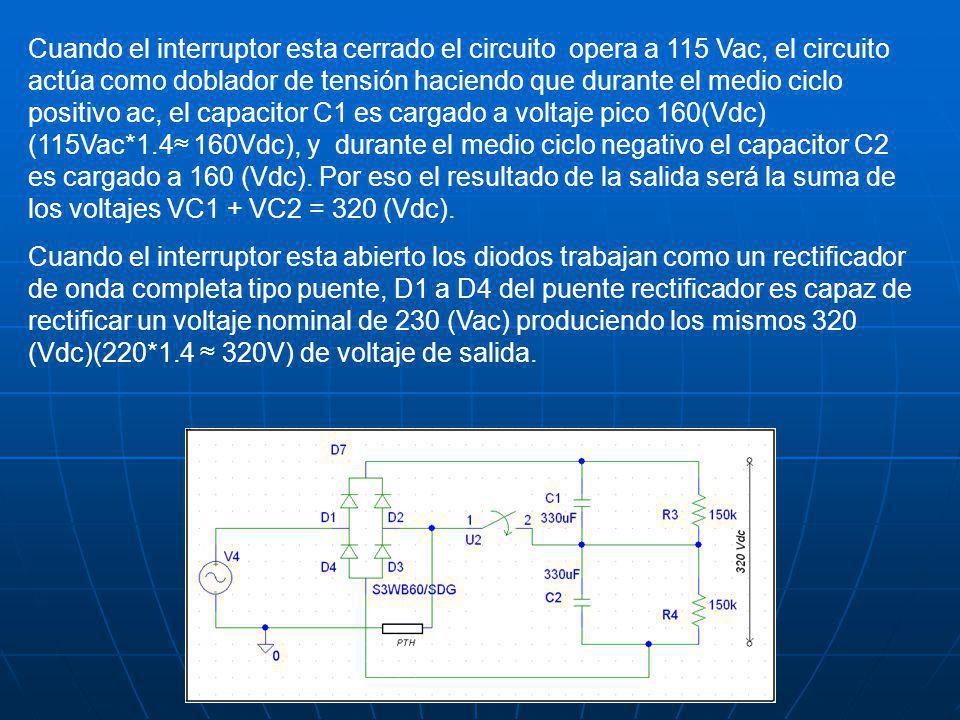 Cuando el interruptor esta cerrado el circuito opera a 115 Vac, el circuito actúa como doblador de tensión haciendo que durante el medio ciclo positivo ac, el capacitor C1 es cargado a voltaje pico 160(Vdc) (115Vac*1.4≈ 160Vdc), y durante el medio ciclo negativo el capacitor C2 es cargado a 160 (Vdc). Por eso el resultado de la salida será la suma de los voltajes VC1 + VC2 = 320 (Vdc).