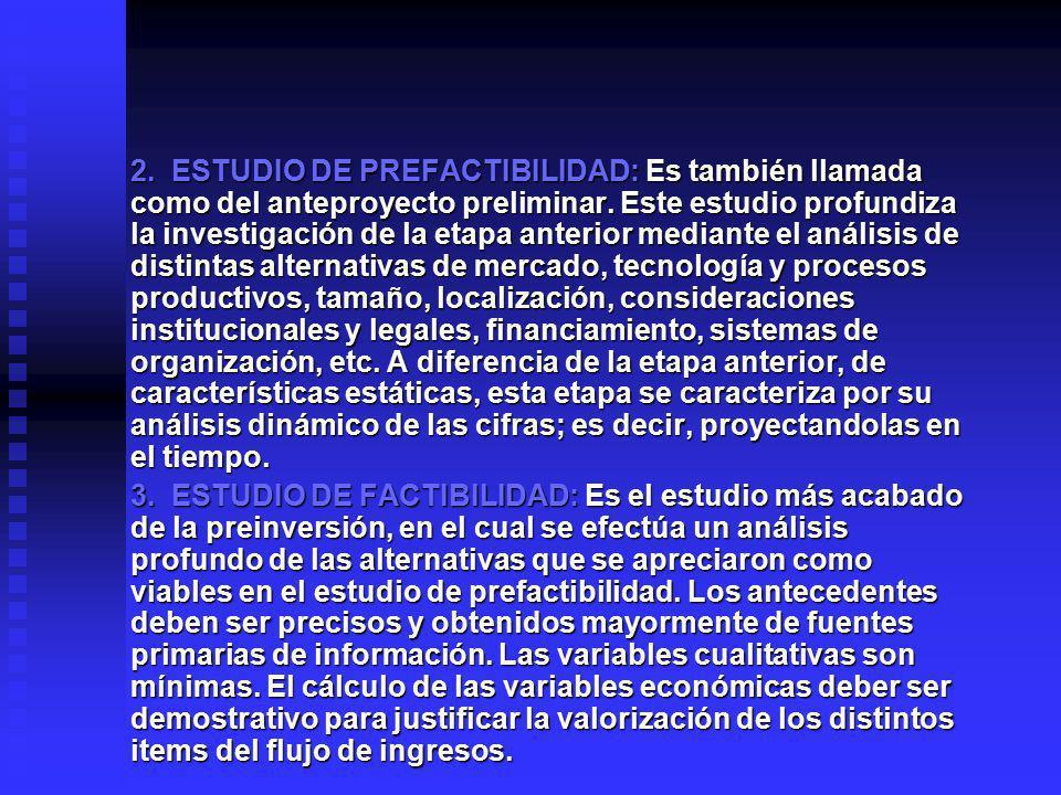 2. ESTUDIO DE PREFACTIBILIDAD: Es también llamada como del anteproyecto preliminar. Este estudio profundiza la investigación de la etapa anterior mediante el análisis de distintas alternativas de mercado, tecnología y procesos productivos, tamaño, localización, consideraciones institucionales y legales, financiamiento, sistemas de organización, etc. A diferencia de la etapa anterior, de características estáticas, esta etapa se caracteriza por su análisis dinámico de las cifras; es decir, proyectandolas en el tiempo.