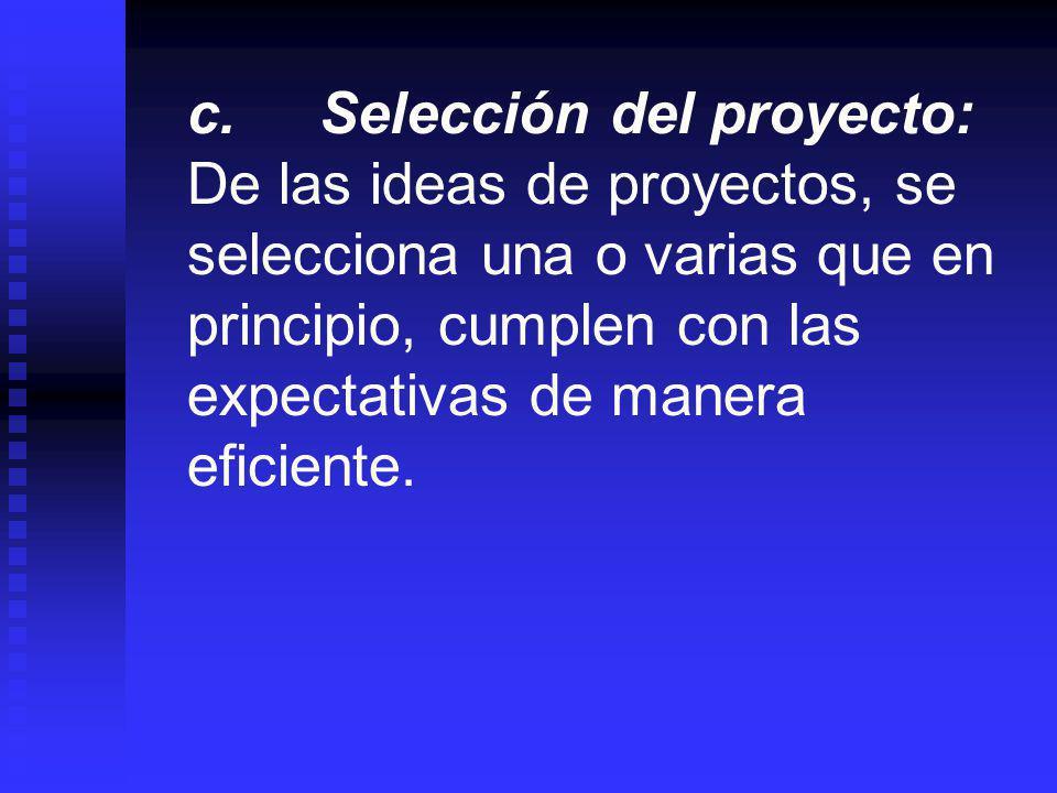 c. Selección del proyecto: De las ideas de proyectos, se selecciona una o varias que en principio, cumplen con las expectativas de manera eficiente.