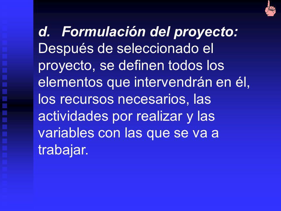 d. Formulación del proyecto: Después de seleccionado el proyecto, se definen todos los elementos que intervendrán en él, los recursos necesarios, las actividades por realizar y las variables con las que se va a trabajar.
