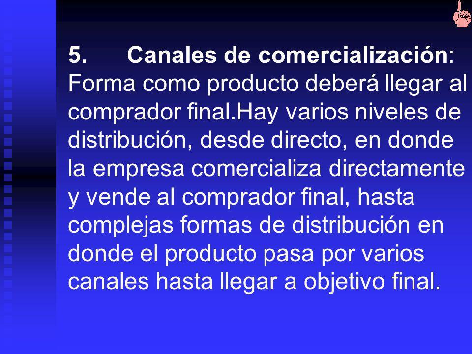 5. Canales de comercialización: Forma como producto deberá llegar al comprador final.Hay varios niveles de distribución, desde directo, en donde la empresa comercializa directamente y vende al comprador final, hasta complejas formas de distribución en donde el producto pasa por varios canales hasta llegar a objetivo final.