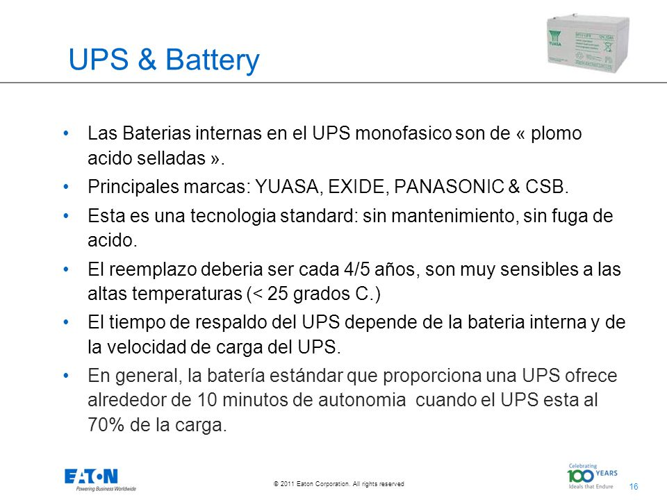 UPS & Battery Las Baterias internas en el UPS monofasico son de « plomo acido selladas ». Principales marcas: YUASA, EXIDE, PANASONIC & CSB.