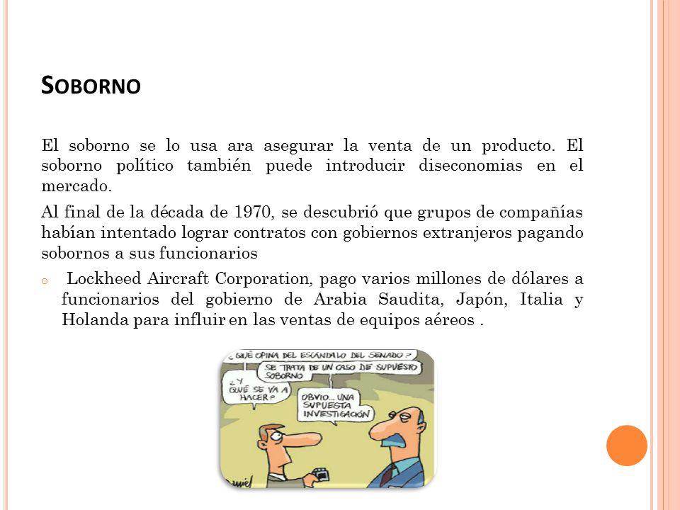 Soborno El soborno se lo usa ara asegurar la venta de un producto. El soborno político también puede introducir diseconomias en el mercado.