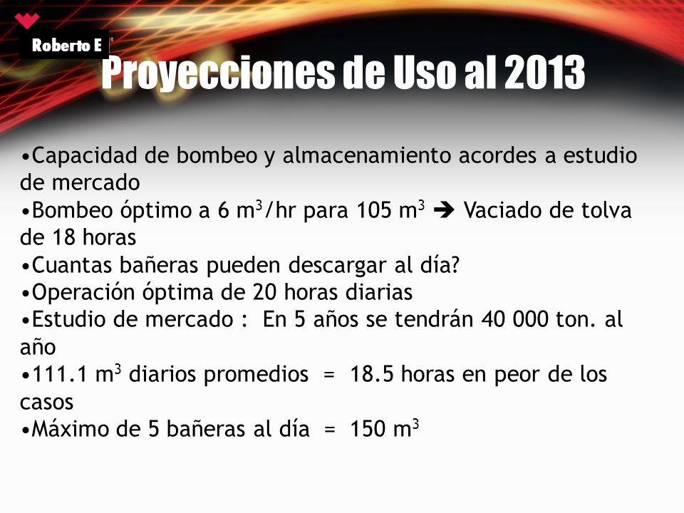 Roberto E Proyecciones de Uso al 2013. Capacidad de bombeo y almacenamiento acordes a estudio de mercado.
