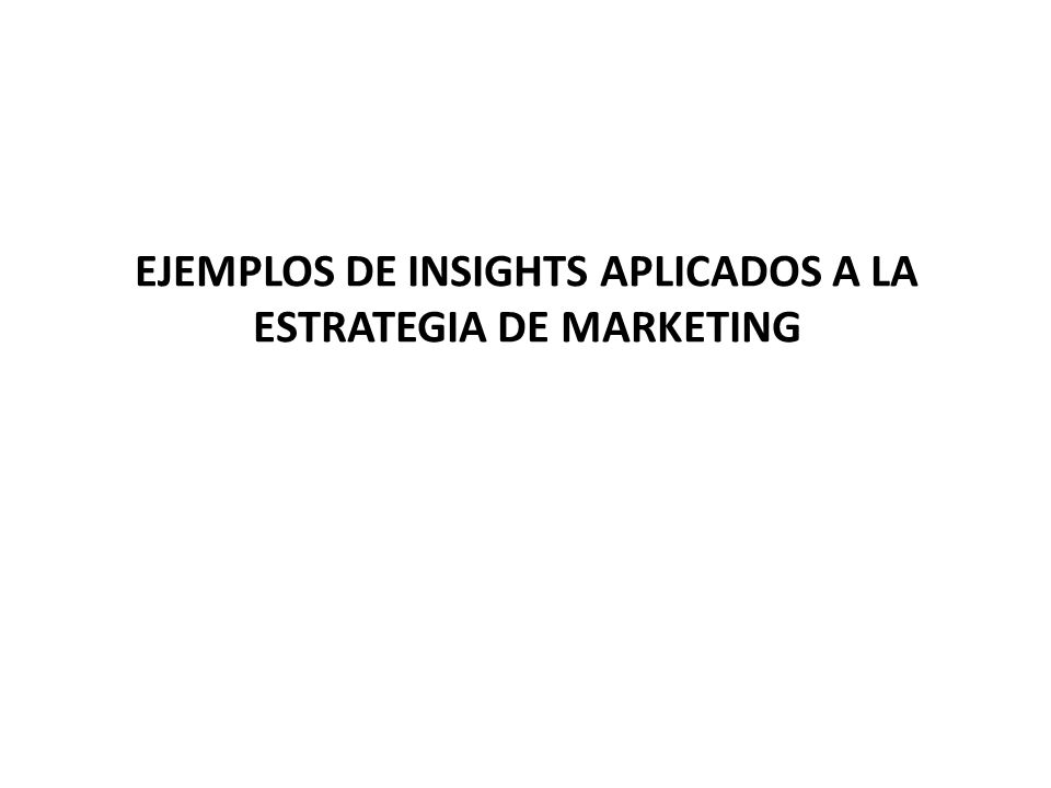 EJEMPLOS DE INSIGHTS APLICADOS A LA ESTRATEGIA DE MARKETING