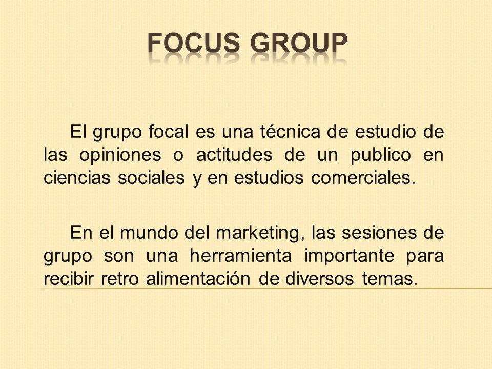 FOCUS GROUP El grupo focal es una técnica de estudio de las opiniones o actitudes de un publico en ciencias sociales y en estudios comerciales.