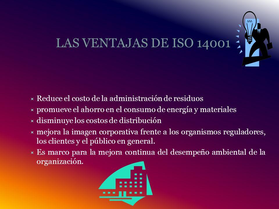 LAS VENTAJAS DE ISO 14001 Reduce el costo de la administración de residuos. promueve el ahorro en el consumo de energía y materiales.