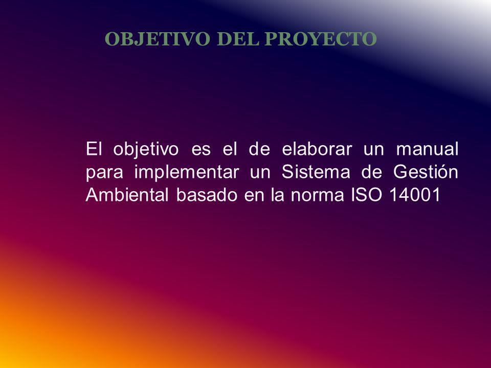 OBJETIVO DEL PROYECTO El objetivo es el de elaborar un manual para implementar un Sistema de Gestión Ambiental basado en la norma ISO 14001.