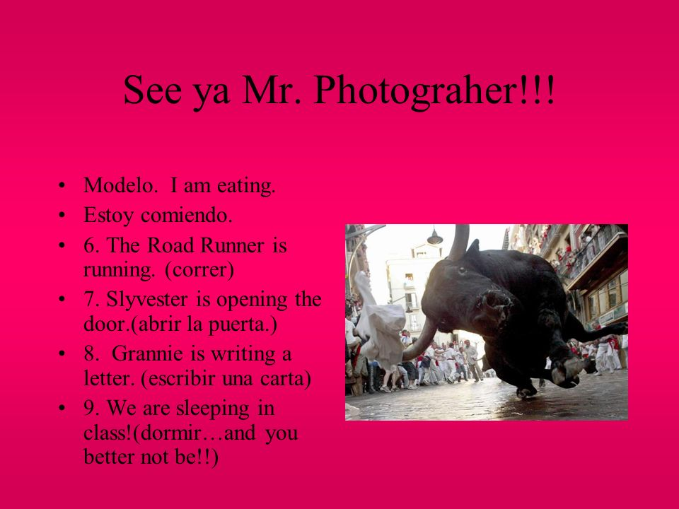 See ya Mr. Photograher!!! Modelo. I am eating. Estoy comiendo.