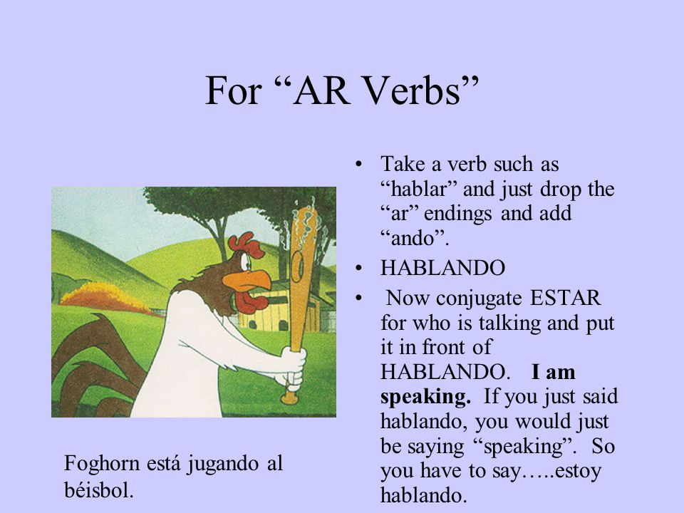 For AR Verbs Take a verb such as hablar and just drop the ar endings and add ando . HABLANDO.